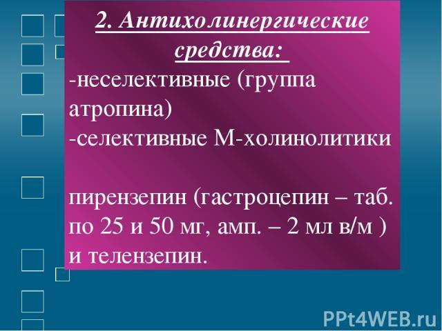 2. Антихолинергические средства: -неселективные (группа атропина) -селективные М-холинолитики пирензепин (гастроцепин – таб. по 25 и 50 мг, амп. – 2 мл в/м ) и телензепин.