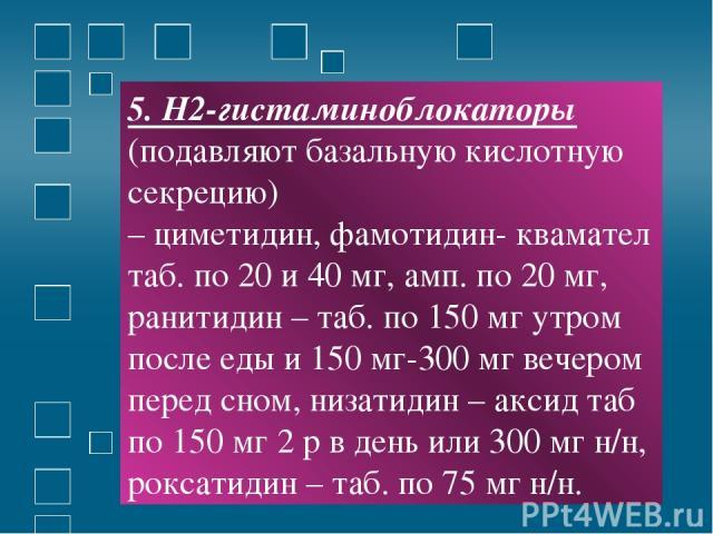 5. Н2-гистаминоблокаторы (подавляют базальную кислотную секрецию) – циметидин, фамотидин- квамател таб. по 20 и 40 мг, амп. по 20 мг, ранитидин – таб. по 150 мг утром после еды и 150 мг-300 мг вечером перед сном, низатидин – аксид таб по 150 мг 2 р …