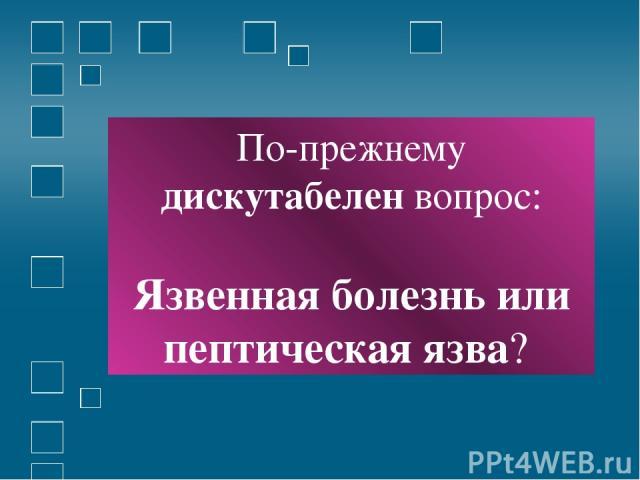 По-прежнему дискутабелен вопрос: Язвенная болезнь или пептическая язва?