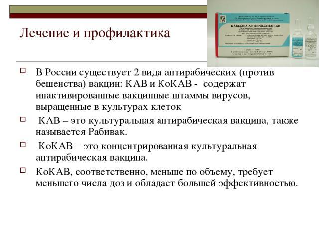 Лечение и профилактика В России существует 2 вида антирабических (против бешенства) вакцин: КАВ и КоКАВ - содержат инактивированные вакцинные штаммы вирусов, выращенные в культурах клеток КАВ – это культуральная антирабическая вакцина, также называе…