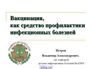 Вакцинация, как средство профилактики инфекционных болезней Петров Владимир Алек