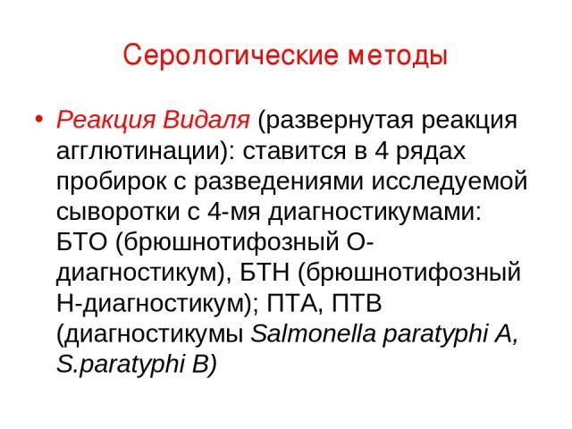 Серологические методы Реакция Видаля (развернутая реакция агглютинации): ставится в 4 рядах пробирок с разведениями исследуемой сыворотки с 4-мя диагностикумами: БТО (брюшнотифозный О-диагностикум), БТН (брюшнотифозный Н-диагностикум); ПТА, ПТВ (диа…