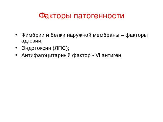 Факторы патогенности Фимбрии и белки наружной мембраны – факторы адгезии; Эндотоксин (ЛПС); Антифагоцитарный фактор - Vi антиген
