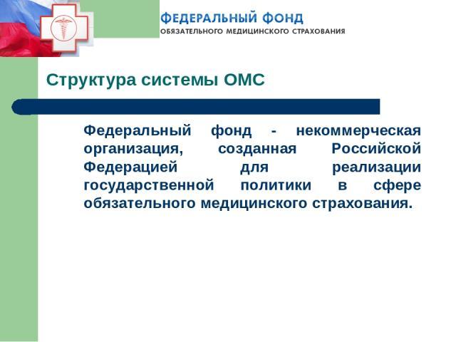 Структура системы ОМС Федеральный фонд - некоммерческая организация, созданная Российской Федерацией для реализации государственной политики в сфере обязательного медицинского страхования.