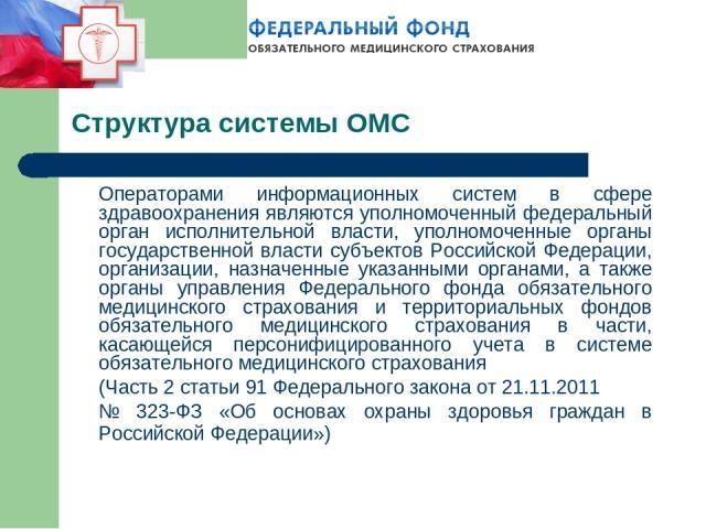 Структура системы ОМС Операторами информационных систем в сфере здравоохранения являются уполномоченный федеральный орган исполнительной власти, уполномоченные органы государственной власти субъектов Российской Федерации, организации, назначенные ук…
