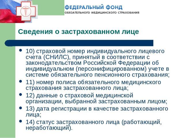 Сведения о застрахованном лице 10) страховой номер индивидуального лицевого счета (СНИЛС), принятый в соответствии с законодательством Российской Федерации об индивидуальном (персонифицированном) учете в системе обязательного пенсионного страхования…