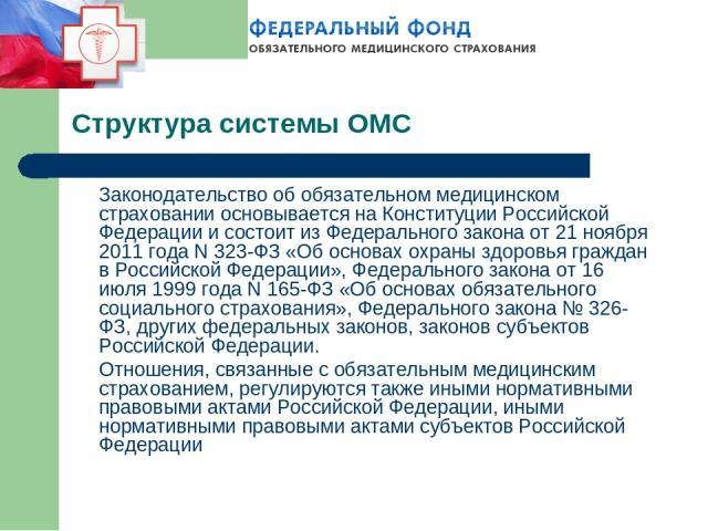 Структура системы ОМС Законодательство об обязательном медицинском страховании основывается на Конституции Российской Федерации и состоит из Федерального закона от 21 ноября 2011 года N 323-ФЗ «Об основах охраны здоровья граждан в Российской Федерац…