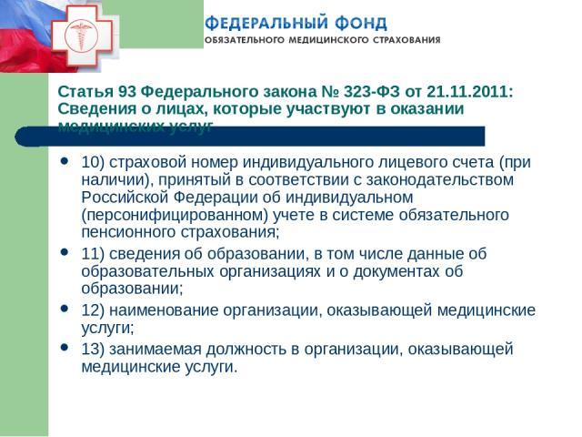 Статья 93 Федерального закона № 323-ФЗ от 21.11.2011: Сведения о лицах, которые участвуют в оказании медицинских услуг 10) страховой номер индивидуального лицевого счета (при наличии), принятый в соответствии с законодательством Российской Федерации…