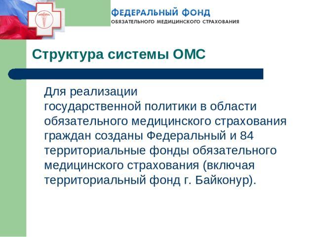 Структура системы ОМС Для реализации государственнойполитики в области обязательного медицинского страхования граждан созданы Федеральный и 84 территориальные фонды обязательного медицинского страхования (включая территориальный фонд г. Байконур).