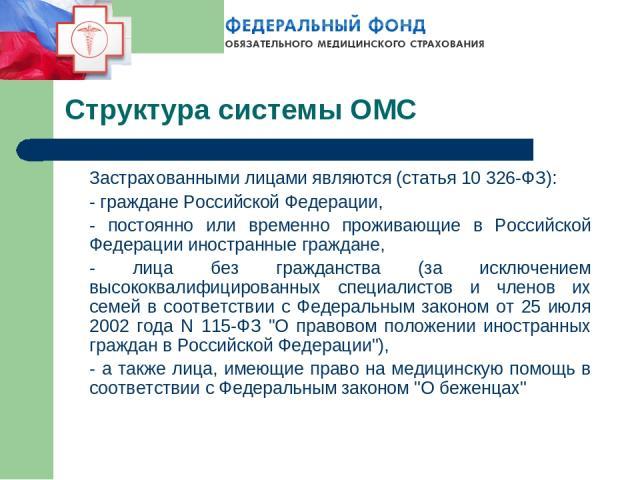 Структура системы ОМС Застрахованными лицами являются (статья 10 326-ФЗ): - граждане Российской Федерации, - постоянно или временно проживающие в Российской Федерации иностранные граждане, - лица без гражданства (за исключением высококвалифицированн…
