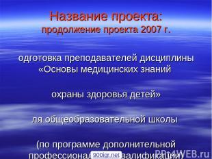 Название проекта: продолжение проекта 2007 г. Подготовка преподавателей дисципли