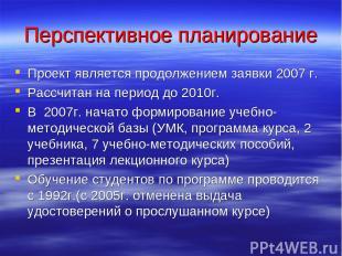 Перспективное планирование Проект является продолжением заявки 2007 г. Рассчитан