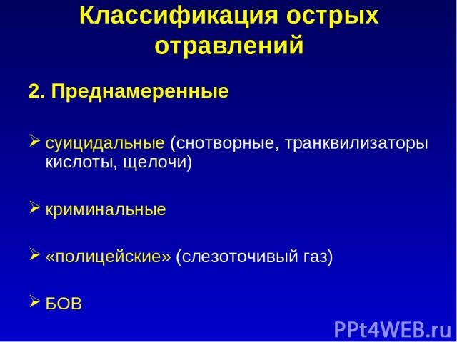 Классификация острых отравлений 2. Преднамеренные суицидальные (снотворные, транквилизаторы кислоты, щелочи) криминальные «полицейские» (слезоточивый газ) БОВ