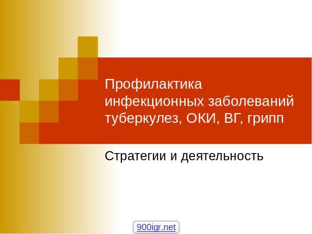 Профилактика инфекционных заболеваний туберкулез, ОКИ, ВГ, грипп Стратегии и деятельность 900igr.net