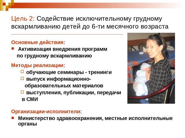 Цель 2: Содействие исключительному грудному вскармливанию детей до 6-ти месячного возраста Основные действия: Активизация внедрения программ по грудному вскармливанию Методы реализации: обучающие семинары - тренинги выпуск информационно- образовател…