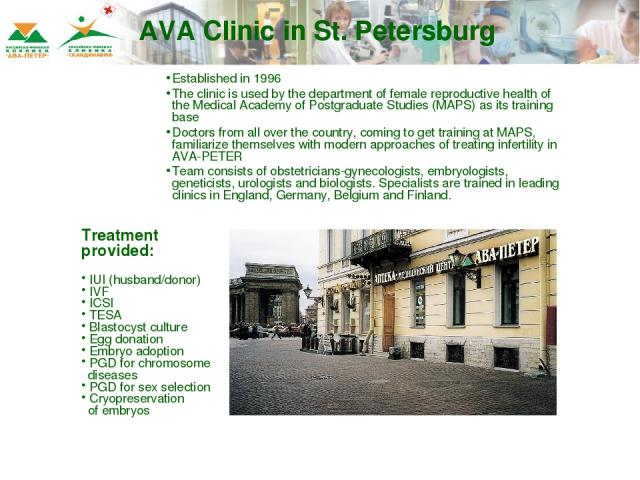 AVA Clinic in St. Petersburg Established in 1996 The clinic is used by the department of female reproductive health of the Medical Academy of Postgraduate Studies (MAPS) as its training base Doctors from all over the country, coming to get training …
