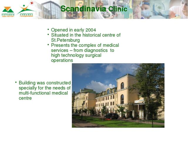 Scandinavia Clinic Opened in early 2004 Situated in the historical centre of St.Petersburg Presents the complex of medical services – from diagnostics to high technology surgical operations Building was constructed specially for the needs of multi-f…