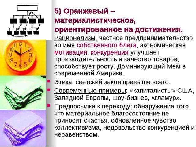 5) Оранжевый – материалистическое, ориентированное на достижения. Рационализм, частное предпринимательство во имя собственного блага, экономическая мотивация, конкуренция улучшает производительность и качество товаров, способствует росту. Доминирующ…