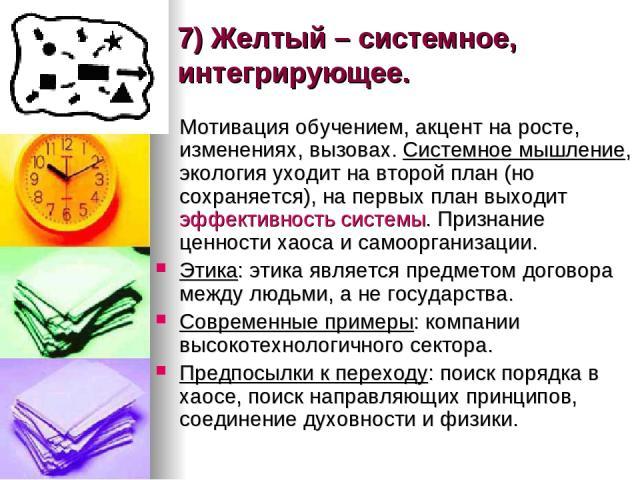 7) Желтый – системное, интегрирующее. Мотивация обучением, акцент на росте, изменениях, вызовах. Системное мышление, экология уходит на второй план (но сохраняется), на первых план выходит эффективность системы. Признание ценности хаоса и самооргани…