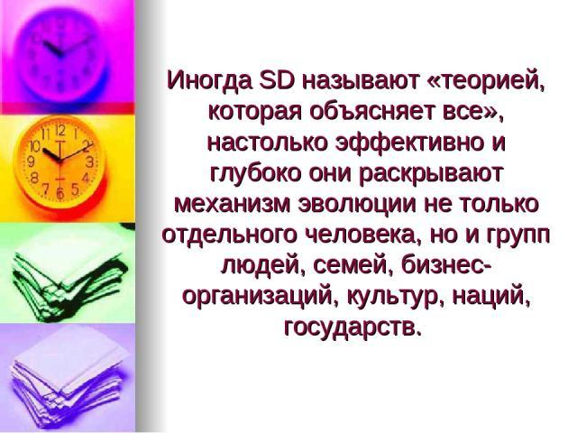 Иногда SD называют «теорией, которая объясняет все», настолько эффективно и глубоко они раскрывают механизм эволюции не только отдельного человека, но и групп людей, семей, бизнес-организаций, культур, наций, государств.