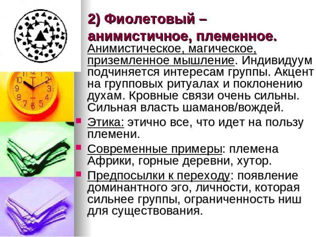 2) Фиолетовый – анимистичное, племенное. Анимистическое, магическое, приземленное мышление. Индивидуум подчиняется интересам группы. Акцент на групповых ритуалах и поклонению духам. Кровные связи очень сильны. Сильная власть шаманов/вождей. Этика: э…