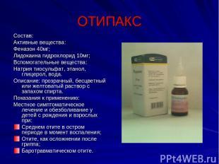 ОТИПАКС Состав: Активные вещества: Феназон 40мг; Лидокаина гидрохлорид 10мг; Всп