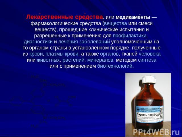 Лека рственные сре дства, или медикаме нты— фармакологические средства (вещества или смеси веществ), прошедшие клинические испытания и разрешенные к применению для профилактики, диагностики и лечения заболеваний уполномоченным на то органом страны …