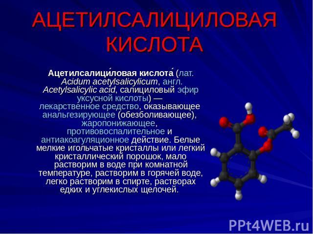 АЦЕТИЛСАЛИЦИЛОВАЯ КИСЛОТА Ацетилсалици ловая кислота (лат.Acidum acetylsalicylicum, англ.Acetylsalicylic acid, салициловый эфир уксусной кислоты)— лекарственное средство, оказывающее анальгезирующее (обезболивающее), жаропонижающее, противовоспал…