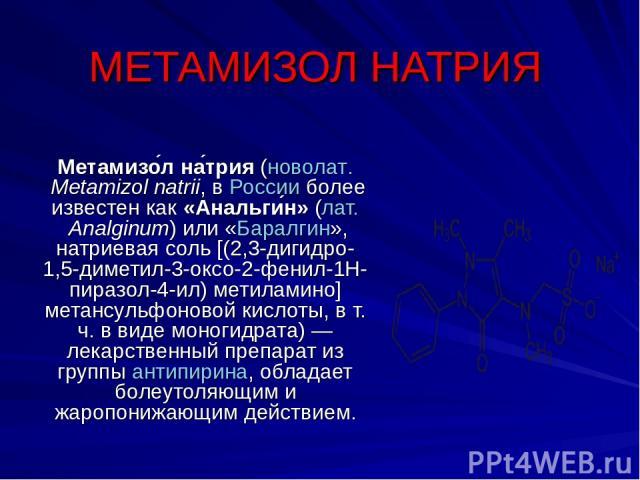 МЕТАМИЗОЛ НАТРИЯ Метамизо л на трия (новолат.Metamizol natrii, в России более известен как «Анальги н» (лат.Analginum) или «Баралгин», натриевая соль [(2,3-дигидро-1,5-диметил-3-оксо-2-фенил-1Н-пиразол-4-ил) метиламино] метансульфоновой кислоты, в…