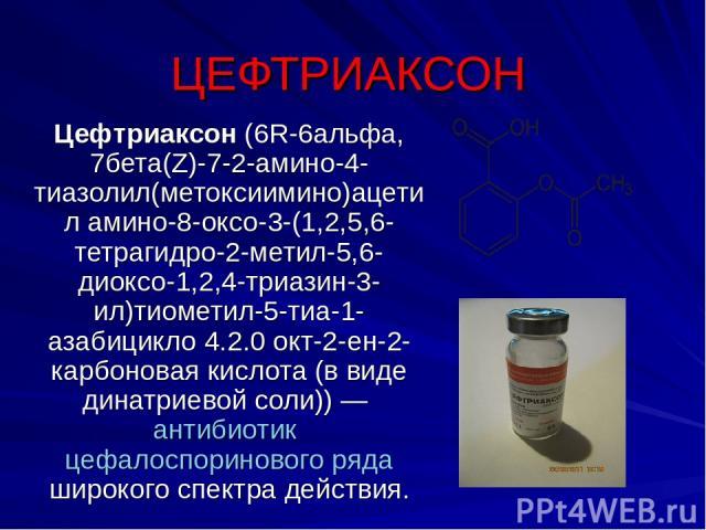 ЦЕФТРИАКСОН Цефтриаксон (6R-6альфа, 7бета(Z)-7-2-амино-4-тиазолил(метоксиимино)ацетил амино-8-оксо-3-(1,2,5,6-тетрагидро-2-метил-5,6-диоксо-1,2,4-триазин-3-ил)тиометил-5-тиа-1-азабицикло 4.2.0 окт-2-ен-2-карбоновая кислота (в виде динатриевой соли))…