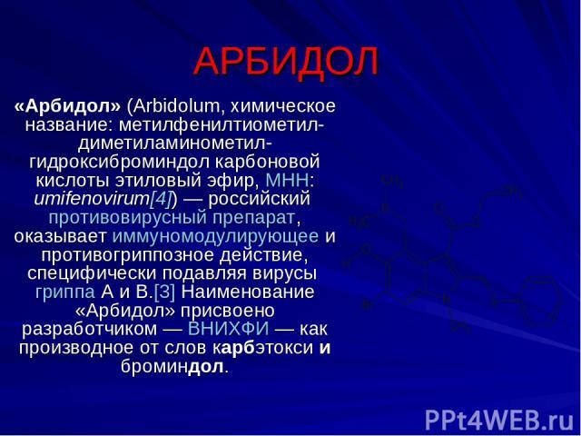 АРБИДОЛ «Арбидол»(Аrbidolum, химическое название: метилфенилтиометил-диметиламинометил-гидроксиброминдол карбоновой кислоты этиловый эфир, МНН: umifenovirum[4])— российский противовирусный препарат, оказывает иммуномодулирующее и противогриппозное…