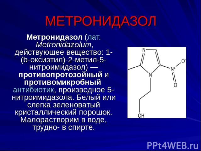 МЕТРОНИДАЗОЛ Метронидазол (лат.Metronidazolum, действующее вещество: 1-(b-оксиэтил)-2-метил-5-нитроимидазол)— противопротозойный и противомикробный антибиотик, производное 5-нитроимидазола. Белый или слегка зеленоватый кристаллический порошок. Мал…