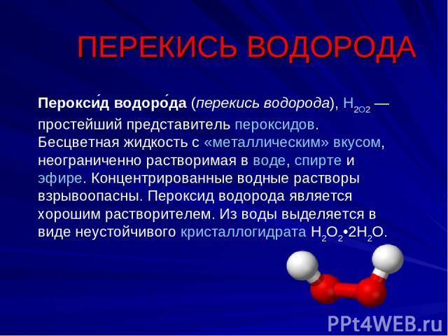 Перокси д водоро да (перекись водорода), H2O2— простейший представитель пероксидов. Бесцветная жидкость с «металлическим» вкусом, неограниченно растворимая в воде, спирте и эфире. Концентрированные водные растворы взрывоопасны. Пероксид водорода яв…