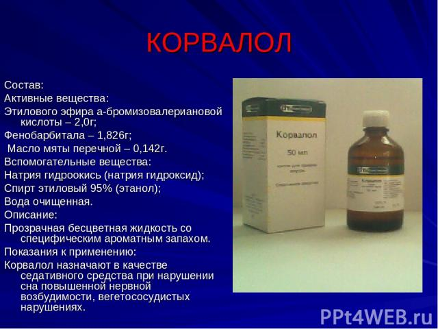 КОРВАЛОЛ Состав: Активные вещества: Этилового эфира а-бромизовалериановой кислоты – 2,0г; Фенобарбитала – 1,826г; Масло мяты перечной – 0,142г. Вспомогательные вещества: Натрия гидроокись (натрия гидроксид); Спирт этиловый 95% (этанол); Вода очищенн…