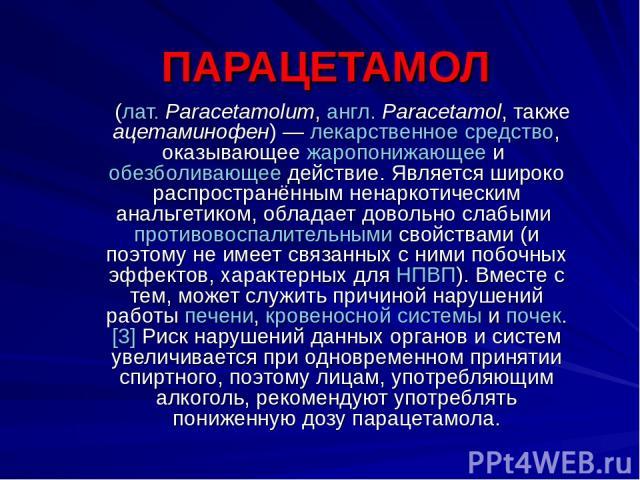 ПАРАЦЕТАМОЛ (лат.Paracetamolum, англ.Paracetamol, также ацетаминофен)— лекарственное средство, оказывающее жаропонижающее и обезболивающее действие. Является широко распространённым ненаркотическим анальгетиком, обладает довольно слабыми противов…