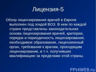 Лицензия-5 Обзор лицензирования врачей в Европе выполнен под эгидой ВОЗ. В нем п