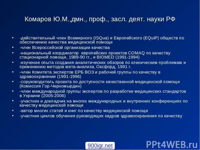 Комаров Ю.М.,дмн., проф., засл. деят. науки РФ -действительный член Всемирного (ISQua) и Европейского (EQuiP) обществ по обеспечению качества медицинской помощи -член Всероссийской организации качества -национальный координатор европейских проектов …
