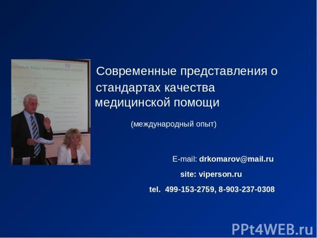 Современные представления о стандартах качества медицинской помощи (международный опыт) E-mail: drkomarov@mail.ru site: viperson.ru tel. 499-153-2759, 8-903-237-0308