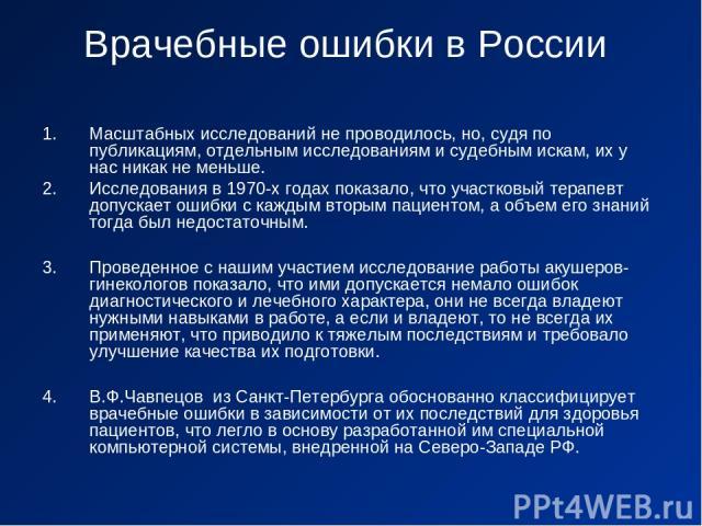 Врачебные ошибки в России Масштабных исследований не проводилось, но, судя по публикациям, отдельным исследованиям и судебным искам, их у нас никак не меньше. Исследования в 1970-х годах показало, что участковый терапевт допускает ошибки с каждым вт…