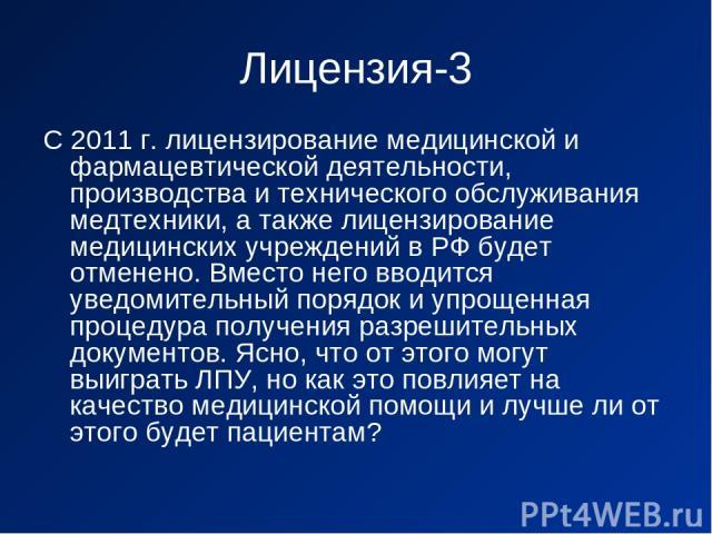 Лицензия-3 С 2011 г. лицензирование медицинской и фармацевтической деятельности, производства и технического обслуживания медтехники, а также лицензирование медицинских учреждений в РФ будет отменено. Вместо него вводится уведомительный порядок и уп…