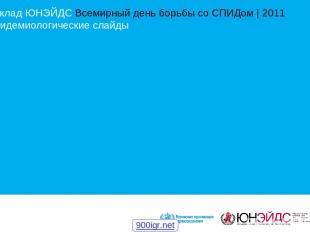 Доклад ЮНЭЙДС Всемирный день борьбы со СПИДом | 2011 Эпидемиологические слайды 9