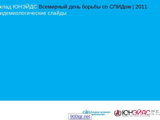 Доклад ЮНЭЙДС Всемирный день борьбы со СПИДом | 2011 Эпидемиологические слайды 900igr.net