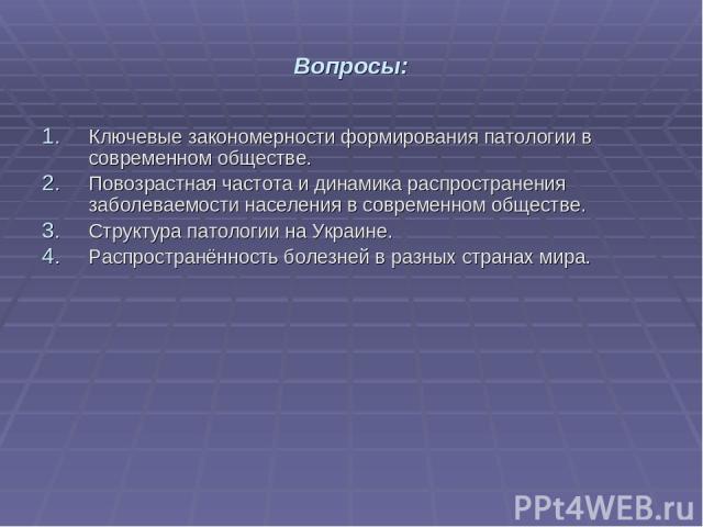 Вопросы: Ключевые закономерности формирования патологии в современном обществе. Повозрастная частота и динамика распространения заболеваемости населения в современном обществе. Структура патологии на Украине. Распространённость болезней в разных стр…
