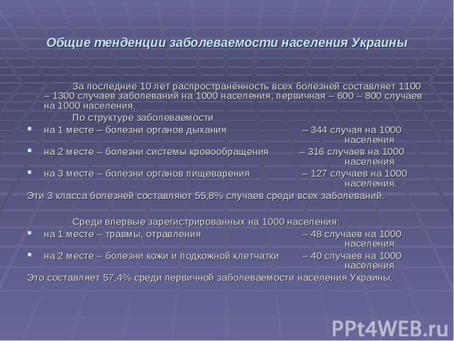 Общие тенденции заболеваемости населения Украины За последние 10 лет распространённость всех болезней составляет 1100 – 1300 случаев заболеваний на 1000 населения, первичная – 600 – 800 случаев на 1000 населения. По структуре заболеваемости на 1 мес…