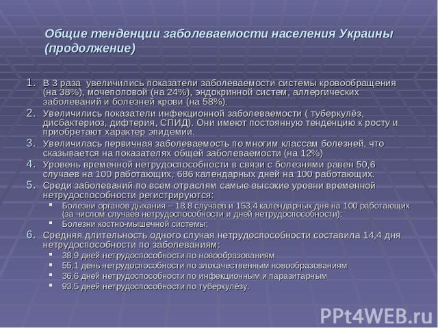 Общие тенденции заболеваемости населения Украины (продолжение) В 3 раза увеличились показатели заболеваемости системы кровообращения (на 38%), мочеполовой (на 24%), эндокринной систем, аллергических заболеваний и болезней крови (на 58%). Увеличились…