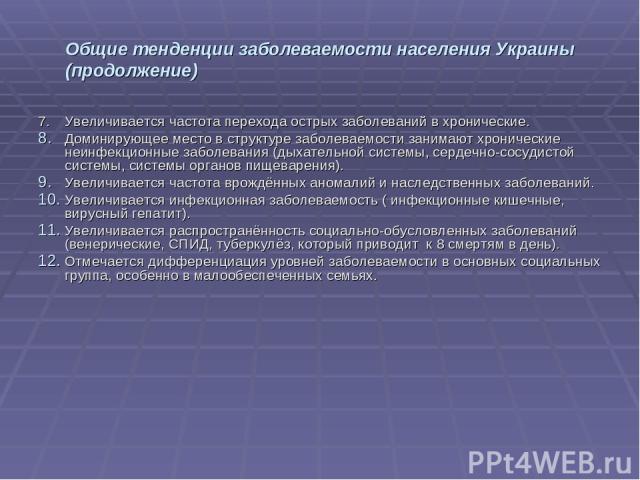 Общие тенденции заболеваемости населения Украины (продолжение) 7. Увеличивается частота перехода острых заболеваний в хронические. Доминирующее место в структуре заболеваемости занимают хронические неинфекционные заболевания (дыхательной системы, се…