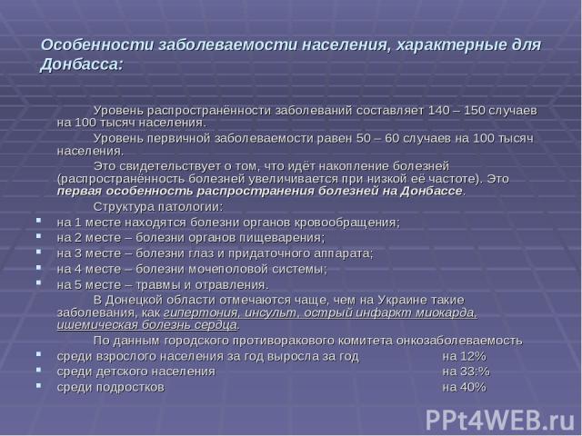Особенности заболеваемости населения, характерные для Донбасса: Уровень распространённости заболеваний составляет 140 – 150 случаев на 100 тысяч населения. Уровень первичной заболеваемости равен 50 – 60 случаев на 100 тысяч населения. Это свидетельс…