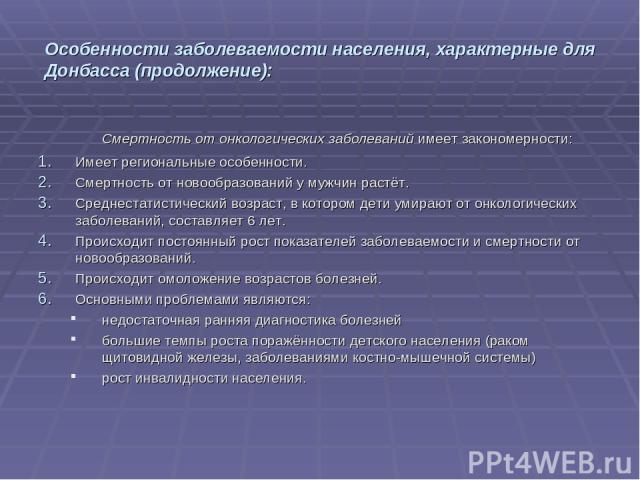 Особенности заболеваемости населения, характерные для Донбасса (продолжение): Смертность от онкологических заболеваний имеет закономерности: Имеет региональные особенности. Смертность от новообразований у мужчин растёт. Среднестатистический возраст,…