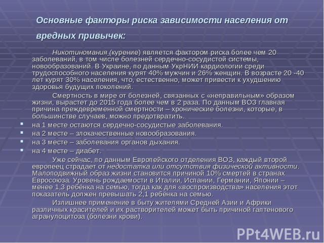 Основные факторы риска зависимости населения от вредных привычек: Никотиномания (курение) является фактором риска более чем 20 заболеваний, в том числе болезней сердечно-сосудистой системы, новообразований. В Украине, по данным УкрНИИ кардиологии ср…