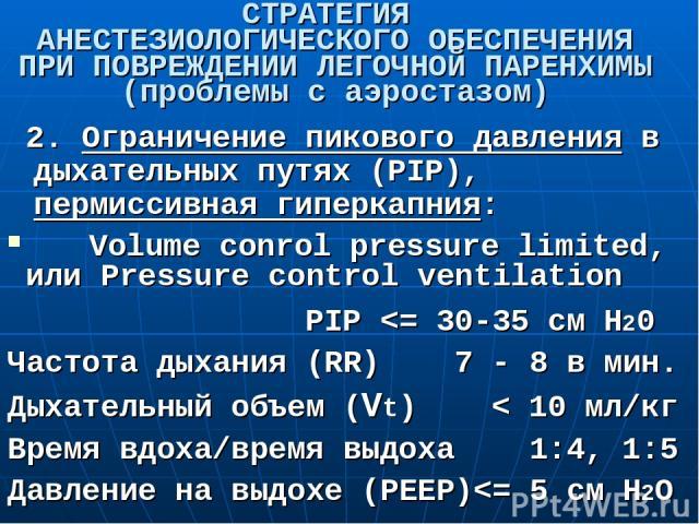 СТРАТЕГИЯ АНЕСТЕЗИОЛОГИЧЕСКОГО ОБЕСПЕЧЕНИЯ ПРИ ПОВРЕЖДЕНИИ ЛЕГОЧНОЙ ПАРЕНХИМЫ (проблемы с аэростазом) 2. Ограничение пикового давления в дыхательных путях (PIP), пермиссивная гиперкапния: Volume conrol pressure limited, или Pressure control ventilat…